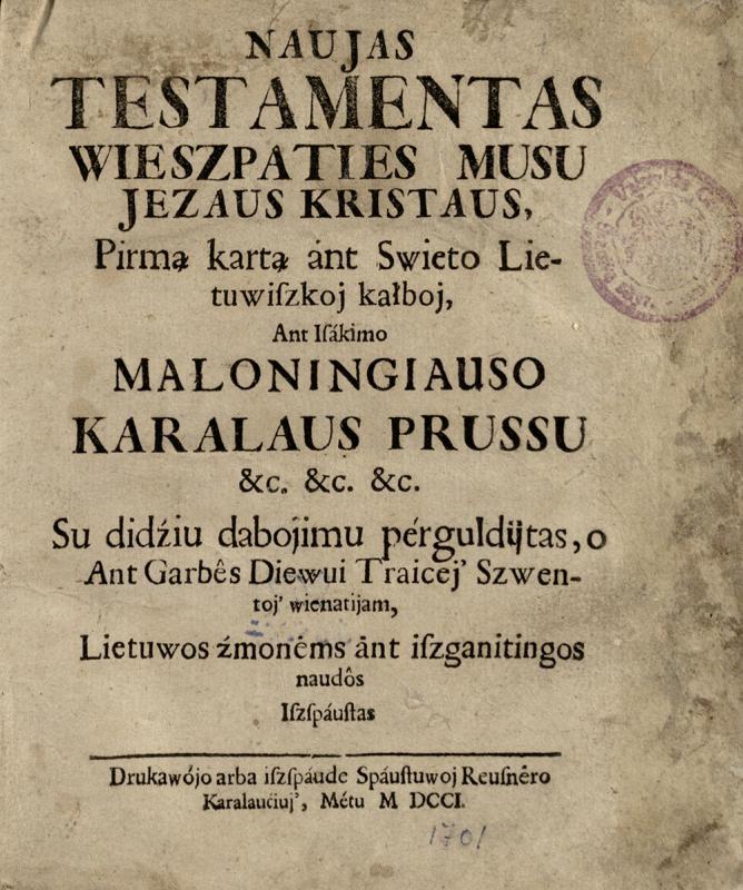 Naujas Testamentas Wieszpaties musu Jezaus Kristaus, pirmą kartą ant swieto lietuwiszkoj kalboj, ant isakimo maloningiausio karaliaus Prussu ... su didžiu dabojimu pergulditas ... Karaliaučius : Reusnerio sp., 1701.