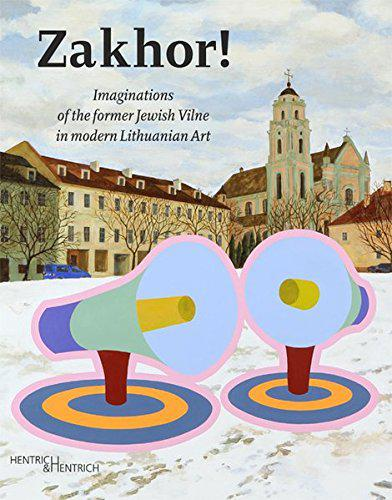 Zakhor! : imaginations of the former Jewish Vilne in modern Lithuanian art.
