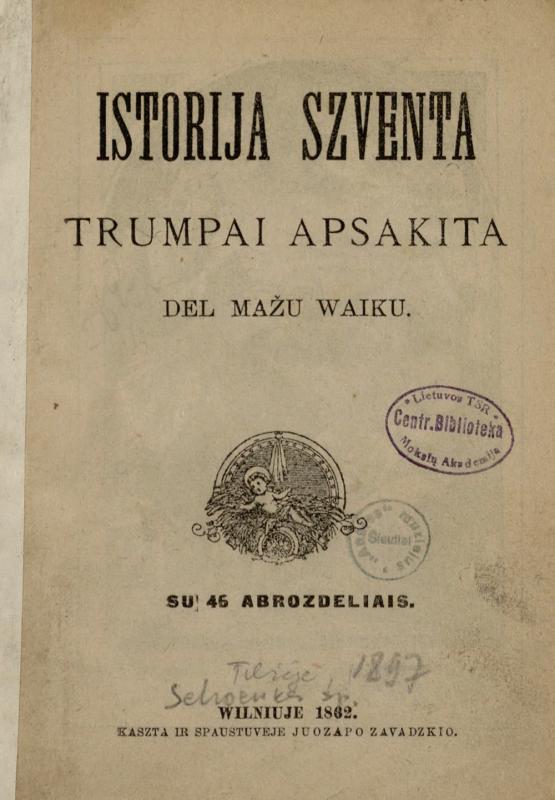 Istorija szventa, trumpai apsakita del mažu waiku: su 46 abrozdeliais. Wilniuje: kaszta ir spaustuveje Juozapo Zawadzkio, 1862.